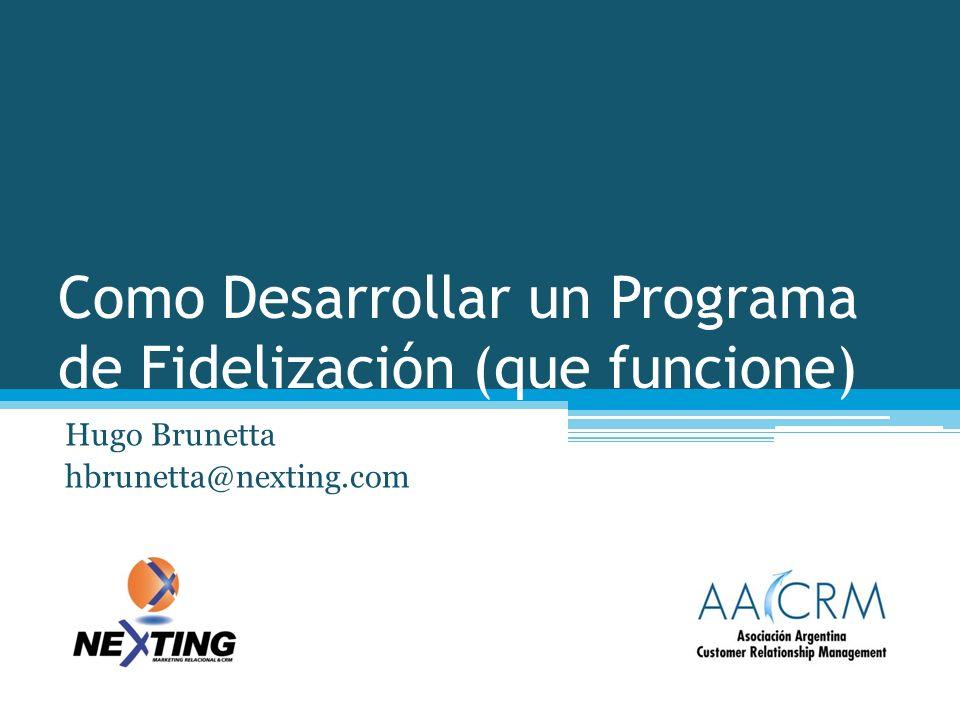 Como Desarrollar un Programa de Fidelización (que funcione) Hugo Brunetta hbrunetta@nexting.com