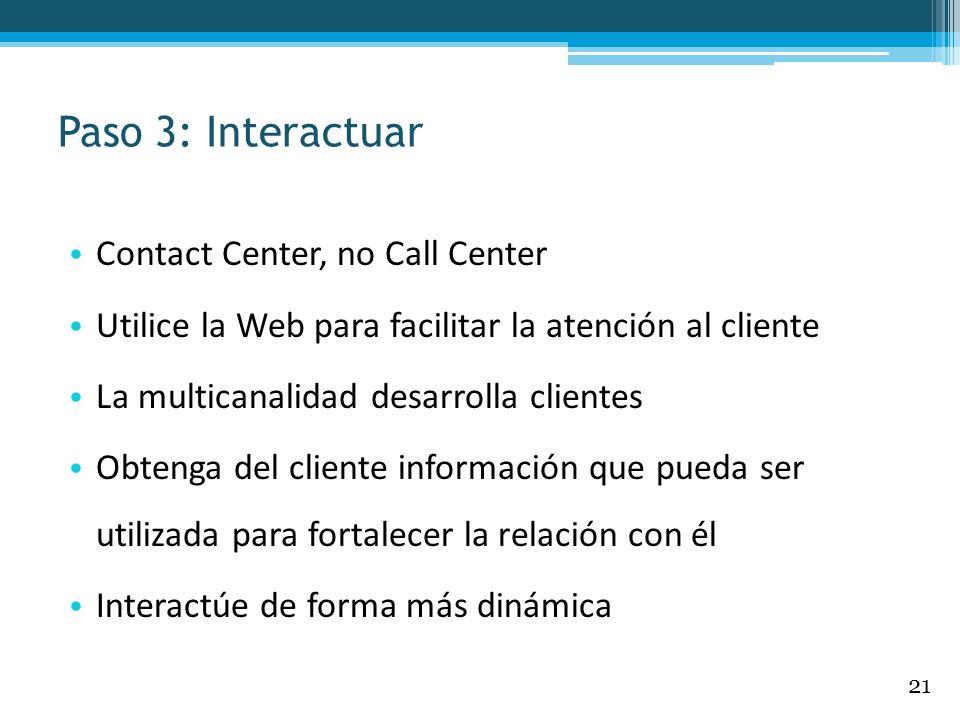 Paso 3: Interactuar Contact Center, no Call Center Utilice la Web para facilitar la atención al cliente La multicanalidad desarrolla clientes Obtenga