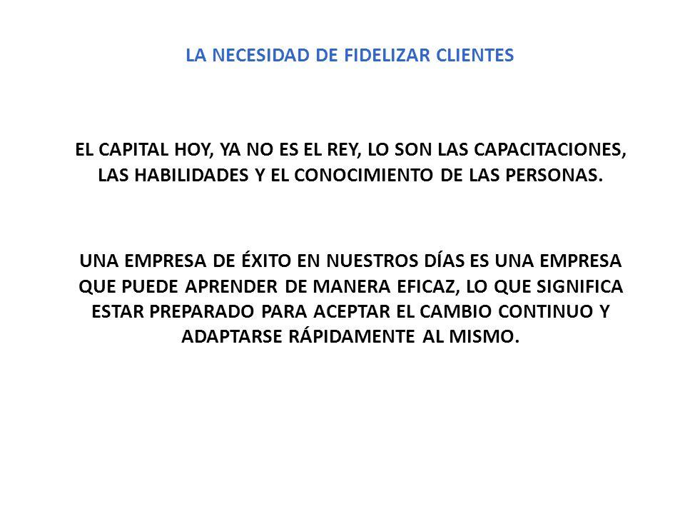 LA NECESIDAD DE FIDELIZAR CLIENTES EL CAPITAL HOY, YA NO ES EL REY, LO SON LAS CAPACITACIONES, LAS HABILIDADES Y EL CONOCIMIENTO DE LAS PERSONAS. UNA