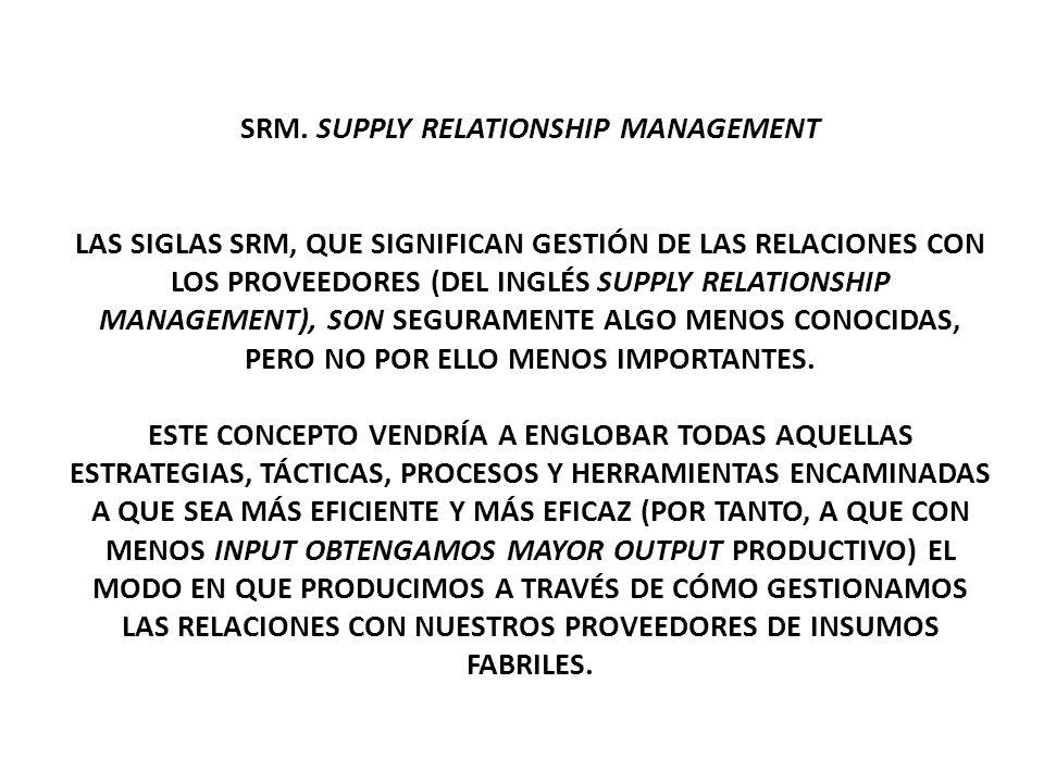 SRM. SUPPLY RELATIONSHIP MANAGEMENT LAS SIGLAS SRM, QUE SIGNIFICAN GESTIÓN DE LAS RELACIONES CON LOS PROVEEDORES (DEL INGLÉS SUPPLY RELATIONSHIP MANAG