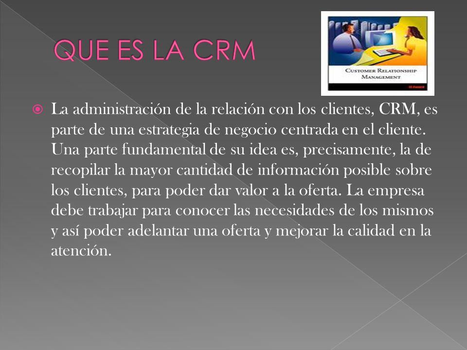 La administración de la relación con los clientes, CRM, es parte de una estrategia de negocio centrada en el cliente. Una parte fundamental de su idea