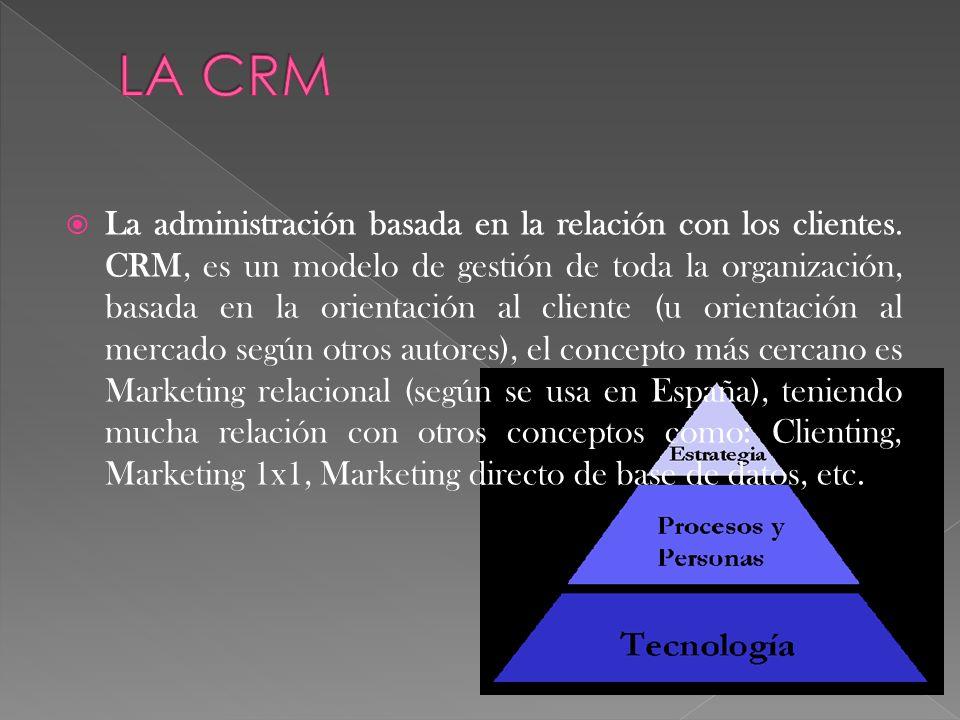 La administración basada en la relación con los clientes. CRM, es un modelo de gestión de toda la organización, basada en la orientación al cliente (u