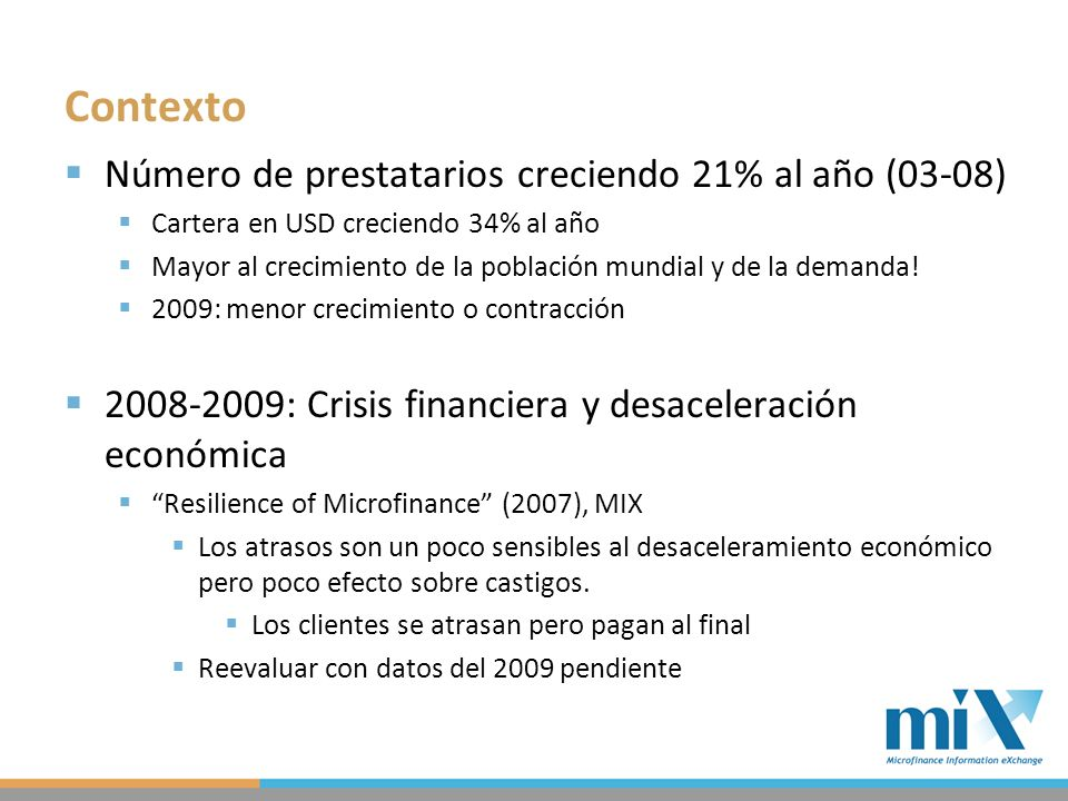 Contexto Número de prestatarios creciendo 21% al año (03-08) Cartera en USD creciendo 34% al año Mayor al crecimiento de la población mundial y de la demanda.