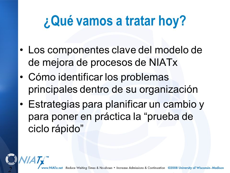 2 ¿Qué vamos a tratar hoy? Los componentes clave del modelo de de mejora de procesos de NIATx Cómo identificar los problemas principales dentro de su