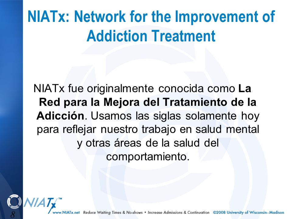 8 NIATx: Network for the Improvement of Addiction Treatment NIATx fue originalmente conocida como La Red para la Mejora del Tratamiento de la Adicción.