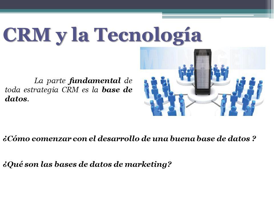 CRM y la Tecnología La parte fundamental de toda estrategia CRM es la base de datos. ¿Cómo comenzar con el desarrollo de una buena base de datos ? ¿Qu