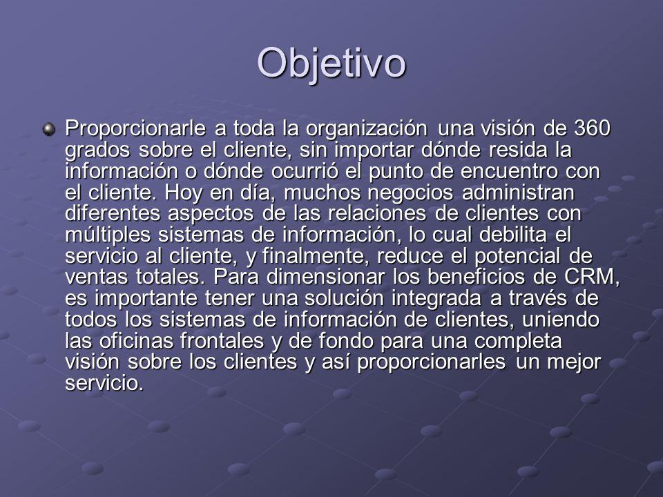 Objetivo Proporcionarle a toda la organización una visión de 360 grados sobre el cliente, sin importar dónde resida la información o dónde ocurrió el