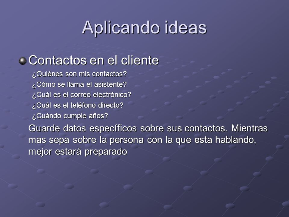 Aplicando ideas Contactos en el cliente ¿Quiénes son mis contactos? ¿Cómo se llama el asistente? ¿Cuál es el correo electrónico? ¿Cuál es el teléfono