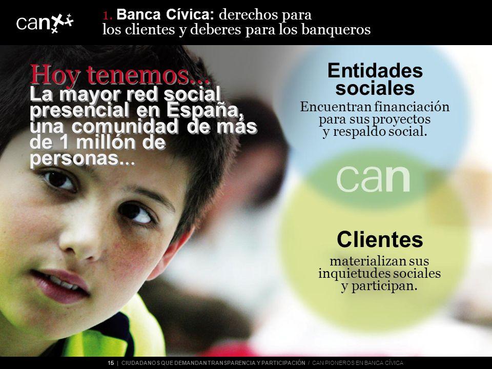 15 | CIUDADANOS QUE DEMANDAN TRANSPARENCIA Y PARTICIPACIÓN / CAN PIONEROS EN BANCA CÍVICA Entidades sociales Encuentran financiación para sus proyectos y respaldo social.