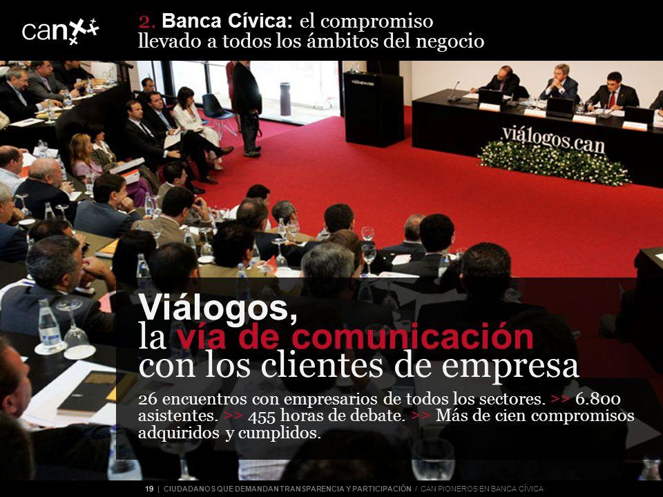 19 | CIUDADANOS QUE DEMANDAN TRANSPARENCIA Y PARTICIPACIÓN / CAN PIONEROS EN BANCA CÍVICA Viálogos, la vía de comunicación con los clientes de empresa 26 encuentros con empresarios de todos los sectores.