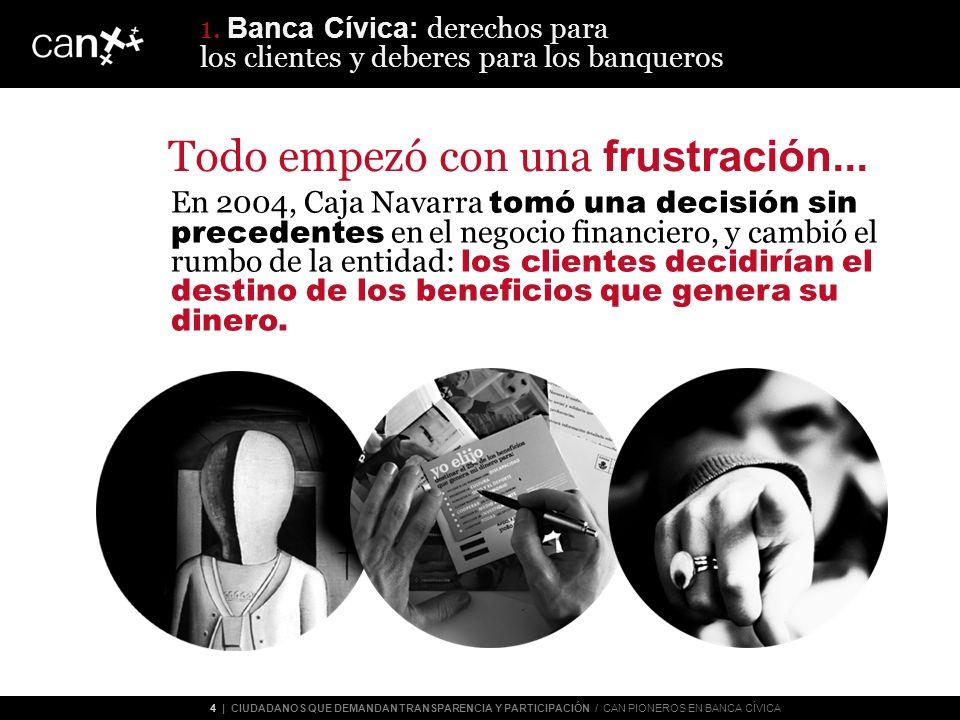 4 | CIUDADANOS QUE DEMANDAN TRANSPARENCIA Y PARTICIPACIÓN / CAN PIONEROS EN BANCA CÍVICA Todo empezó con una frustración...