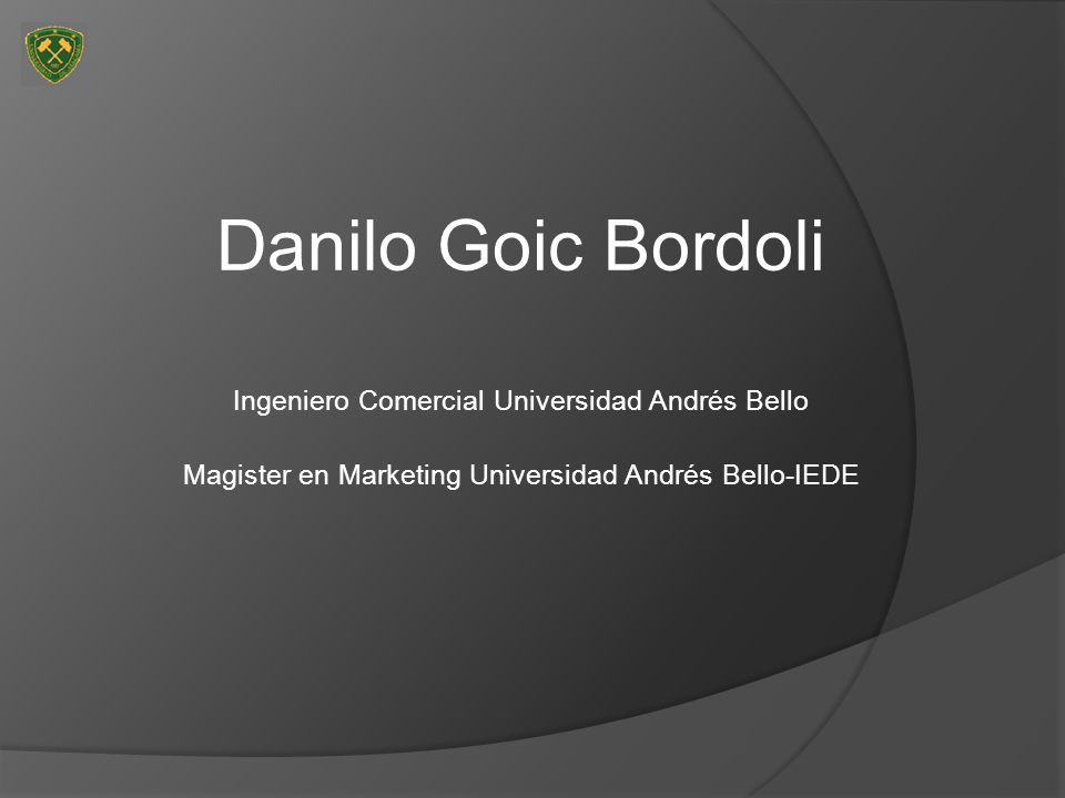 Danilo Goic Bordoli Ingeniero Comercial Universidad Andrés Bello Magister en Marketing Universidad Andrés Bello-IEDE