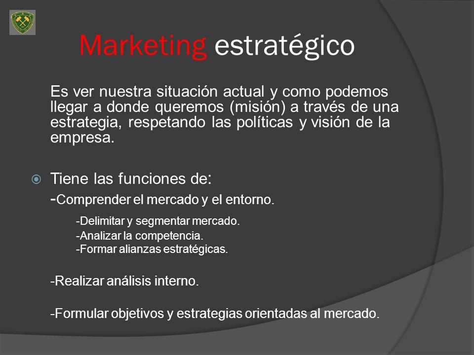 Marketing estratégico Es ver nuestra situación actual y como podemos llegar a donde queremos (misión) a través de una estrategia, respetando las polít