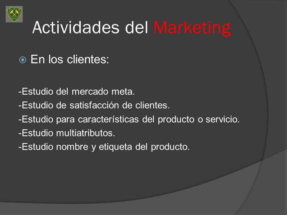 Actividades del Marketing En los clientes: -Estudio del mercado meta. -Estudio de satisfacción de clientes. -Estudio para características del producto