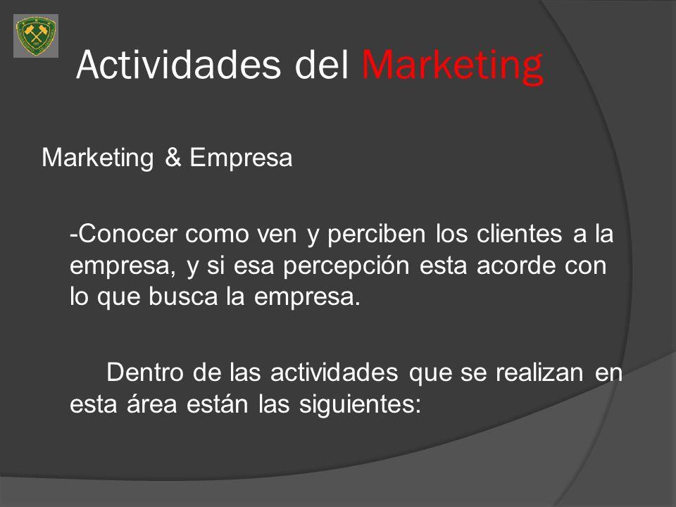 Actividades del Marketing Marketing & Empresa -Conocer como ven y perciben los clientes a la empresa, y si esa percepción esta acorde con lo que busca la empresa.