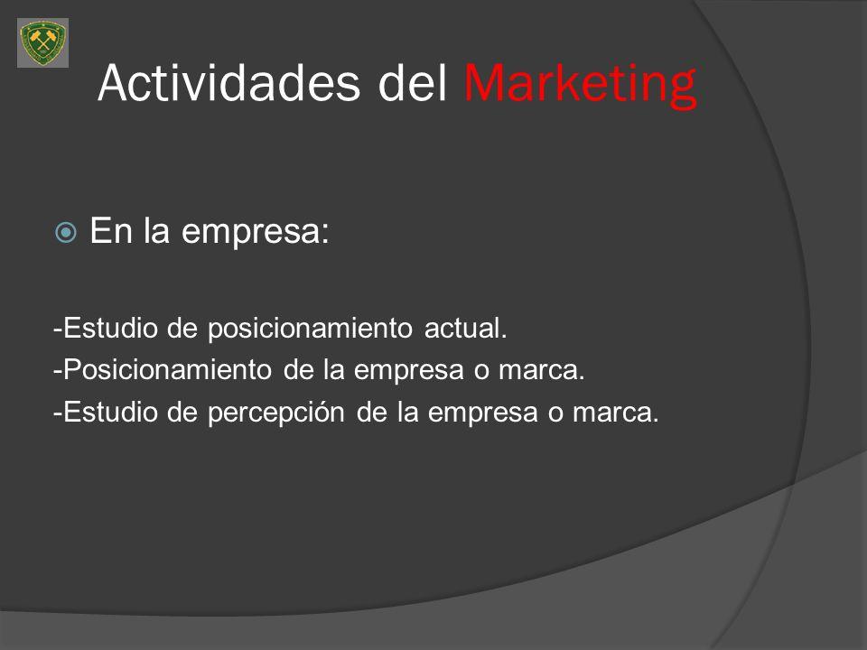 Actividades del Marketing En la empresa: -Estudio de posicionamiento actual. -Posicionamiento de la empresa o marca. -Estudio de percepción de la empr