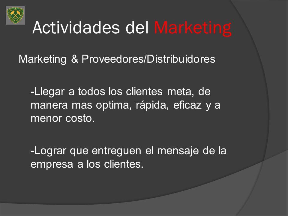 Actividades del Marketing Marketing & Proveedores/Distribuidores -Llegar a todos los clientes meta, de manera mas optima, rápida, eficaz y a menor cos