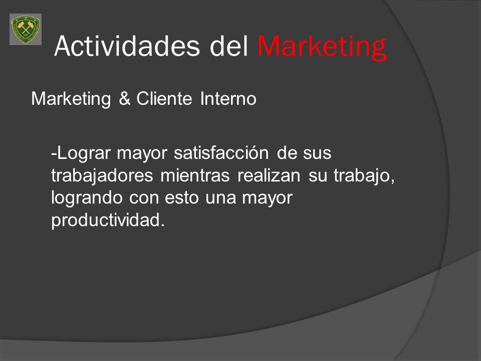 Actividades del Marketing Marketing & Cliente Interno -Lograr mayor satisfacción de sus trabajadores mientras realizan su trabajo, logrando con esto u