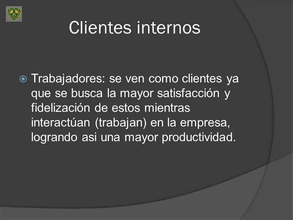 Clientes internos Trabajadores: se ven como clientes ya que se busca la mayor satisfacción y fidelización de estos mientras interactúan (trabajan) en la empresa, logrando asi una mayor productividad.