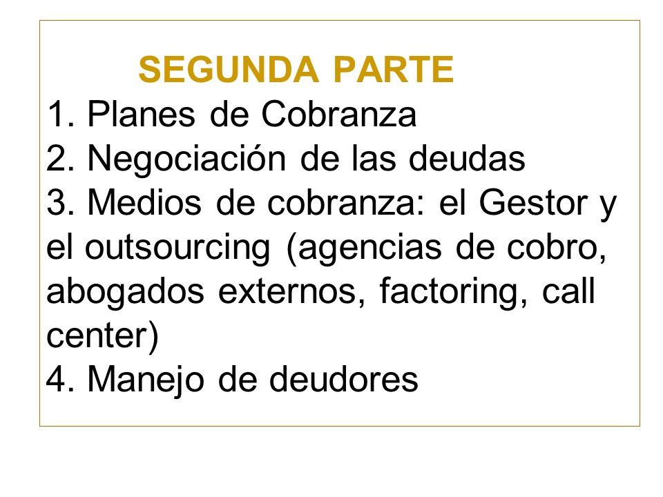 SEGUNDA PARTE 1. Planes de Cobranza 2. Negociación de las deudas 3. Medios de cobranza: el Gestor y el outsourcing (agencias de cobro, abogados extern