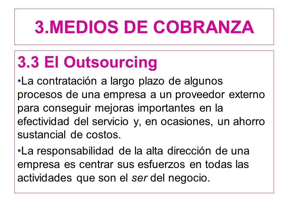 3.MEDIOS DE COBRANZA 3.3 El Outsourcing La contratación a largo plazo de algunos procesos de una empresa a un proveedor externo para conseguir mejoras importantes en la efectividad del servicio y, en ocasiones, un ahorro sustancial de costos.