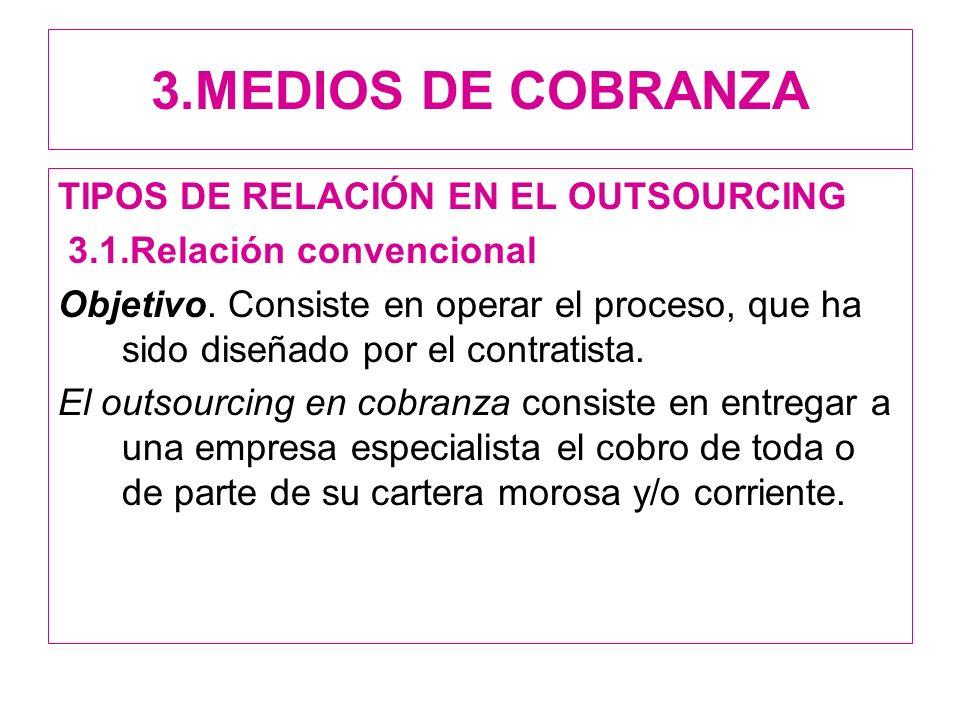 3.MEDIOS DE COBRANZA TIPOS DE RELACIÓN EN EL OUTSOURCING 3.1.Relación convencional Objetivo. Consiste en operar el proceso, que ha sido diseñado por e