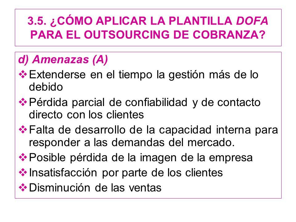 3.5. ¿CÓMO APLICAR LA PLANTILLA DOFA PARA EL OUTSOURCING DE COBRANZA? d) Amenazas (A) Extenderse en el tiempo la gestión más de lo debido Pérdida parc