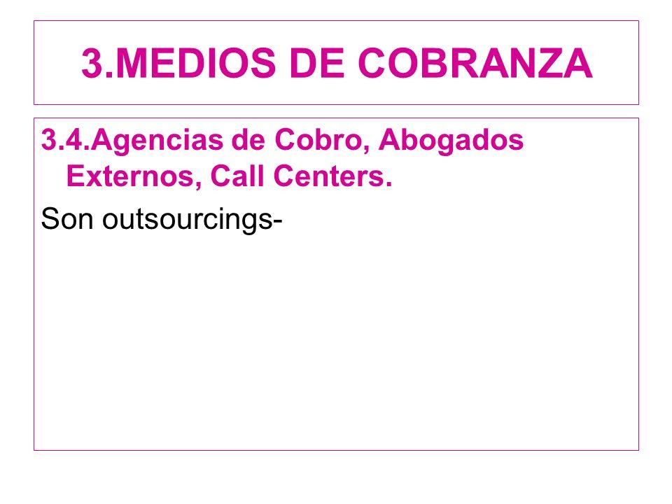 3.MEDIOS DE COBRANZA 3.4.Agencias de Cobro, Abogados Externos, Call Centers. Son outsourcings-