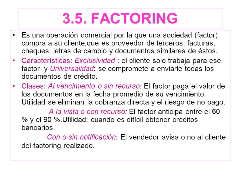 3.5. FACTORING Es una operación comercial por la que una sociedad (factor) compra a su cliente,que es proveedor de terceros, facturas, cheques, letras