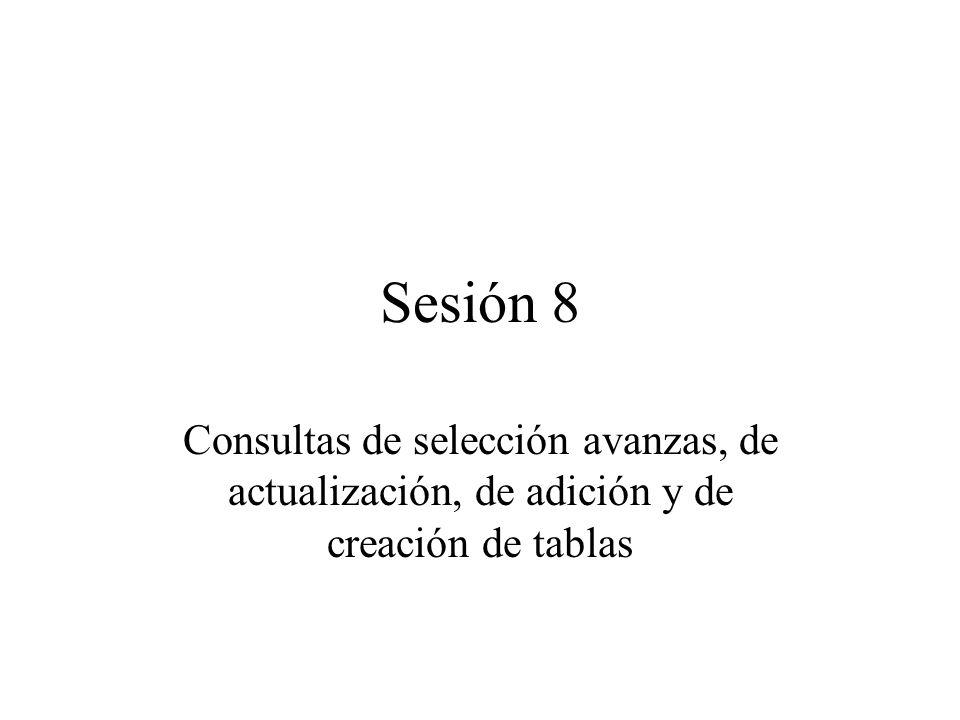 Sesión 8 Consultas de selección avanzas, de actualización, de adición y de creación de tablas