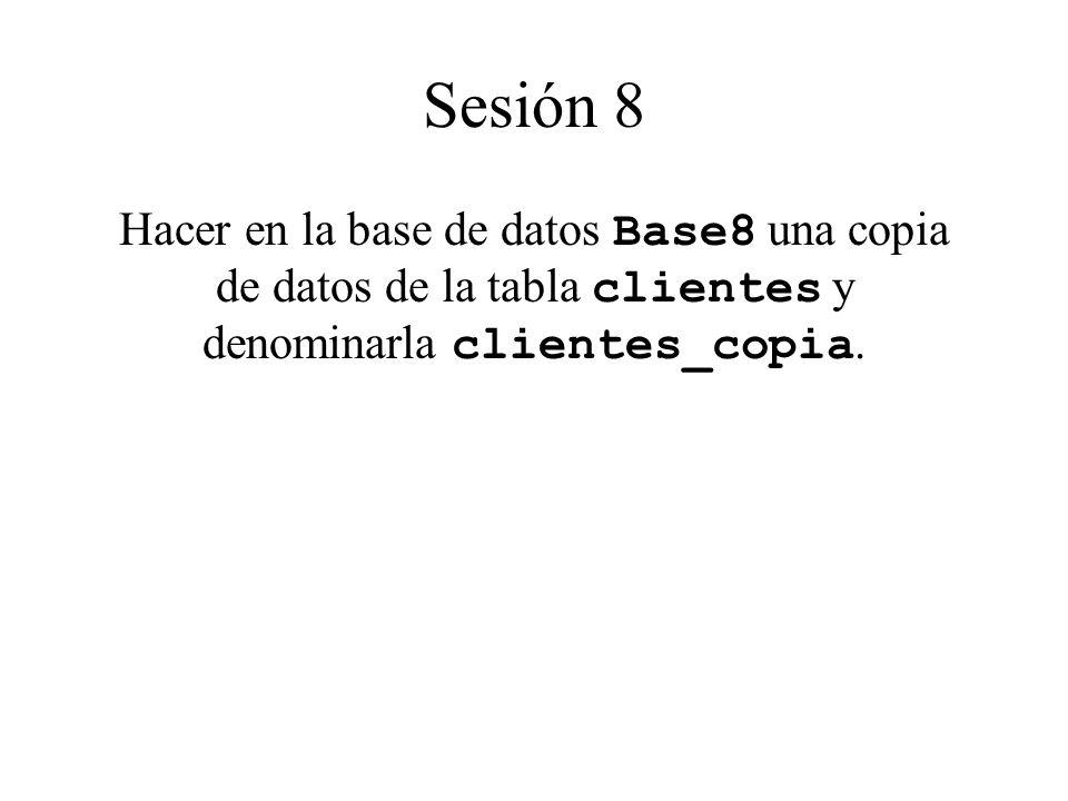 Sesión 8 Hacer en la base de datos Base8 una copia de datos de la tabla clientes y denominarla clientes_copia.