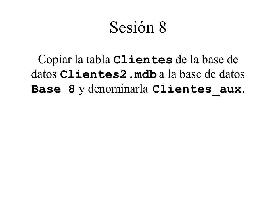 Sesión 8 Copiar la tabla Clientes de la base de datos Clientes2.mdb a la base de datos Base 8 y denominarla Clientes_aux.