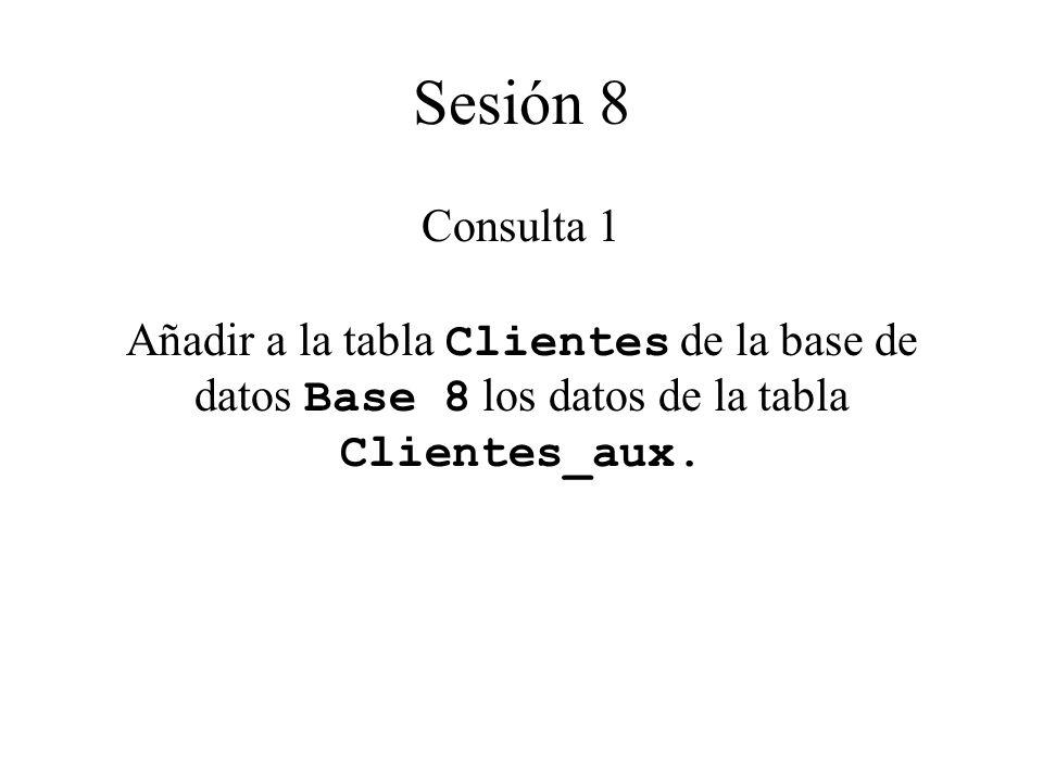 Sesión 8 Consulta 1 Añadir a la tabla Clientes de la base de datos Base 8 los datos de la tabla Clientes_aux.