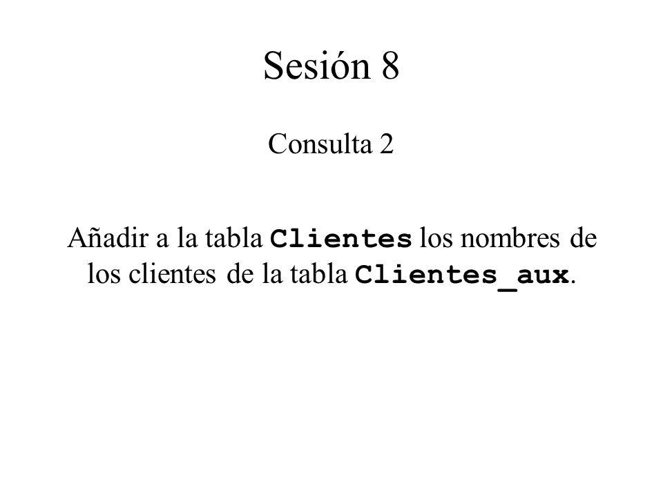 Sesión 8 Consulta 2 Añadir a la tabla Clientes los nombres de los clientes de la tabla Clientes_aux.
