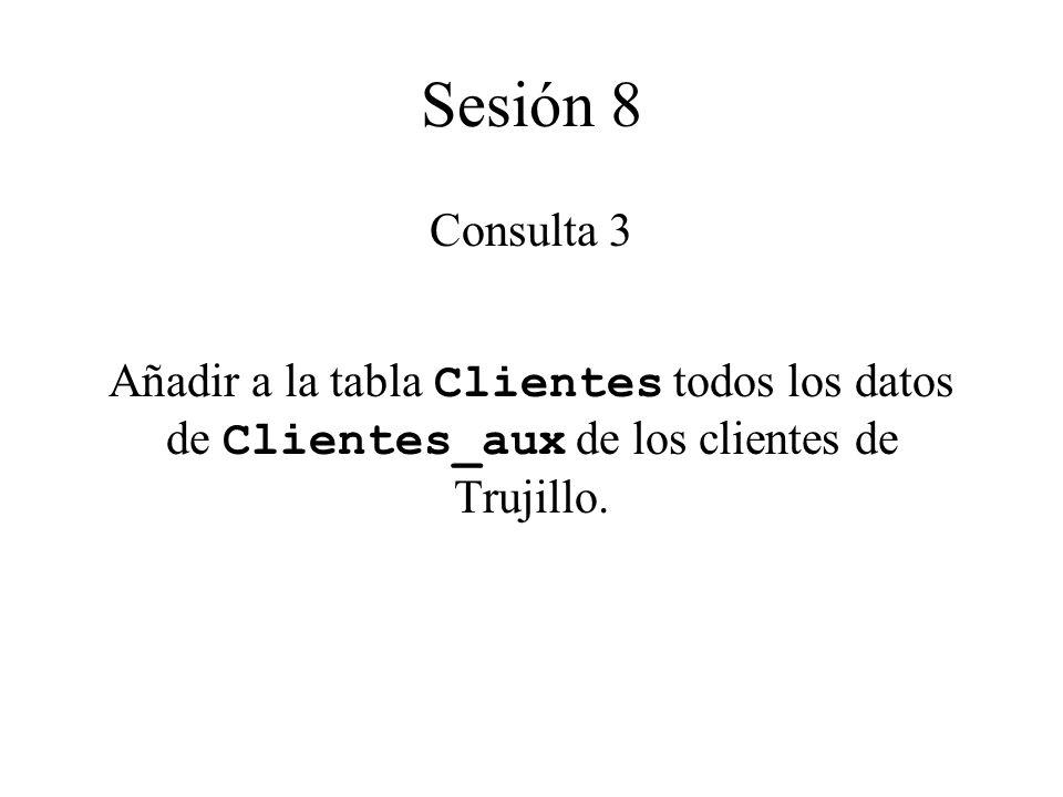 Sesión 8 Consulta 3 Añadir a la tabla Clientes todos los datos de Clientes_aux de los clientes de Trujillo.