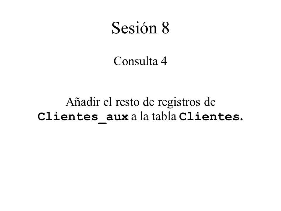 Sesión 8 Consulta 4 Añadir el resto de registros de Clientes_aux a la tabla Clientes.