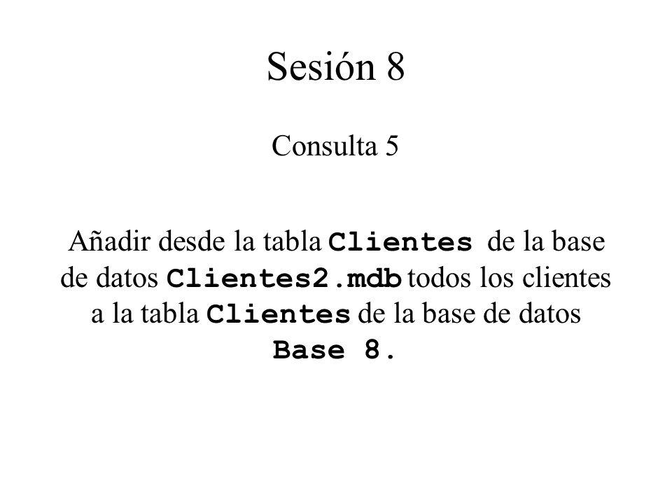 Sesión 8 Consulta 5 Añadir desde la tabla Clientes de la base de datos Clientes2.mdb todos los clientes a la tabla Clientes de la base de datos Base 8.