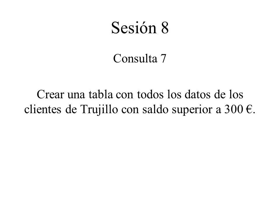 Sesión 8 Consulta 7 Crear una tabla con todos los datos de los clientes de Trujillo con saldo superior a 300.
