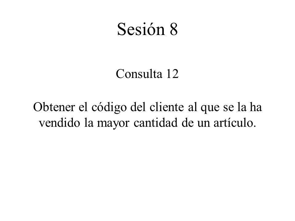 Consulta 12 Obtener el código del cliente al que se la ha vendido la mayor cantidad de un artículo. Sesión 8
