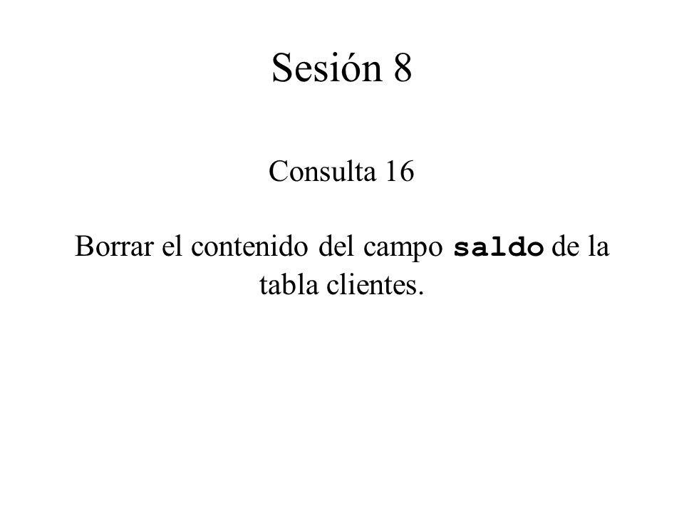 Consulta 16 Borrar el contenido del campo saldo de la tabla clientes. Sesión 8