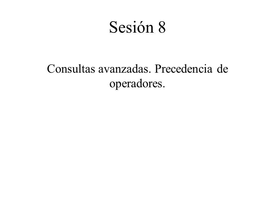 Consultas avanzadas. Precedencia de operadores. Sesión 8