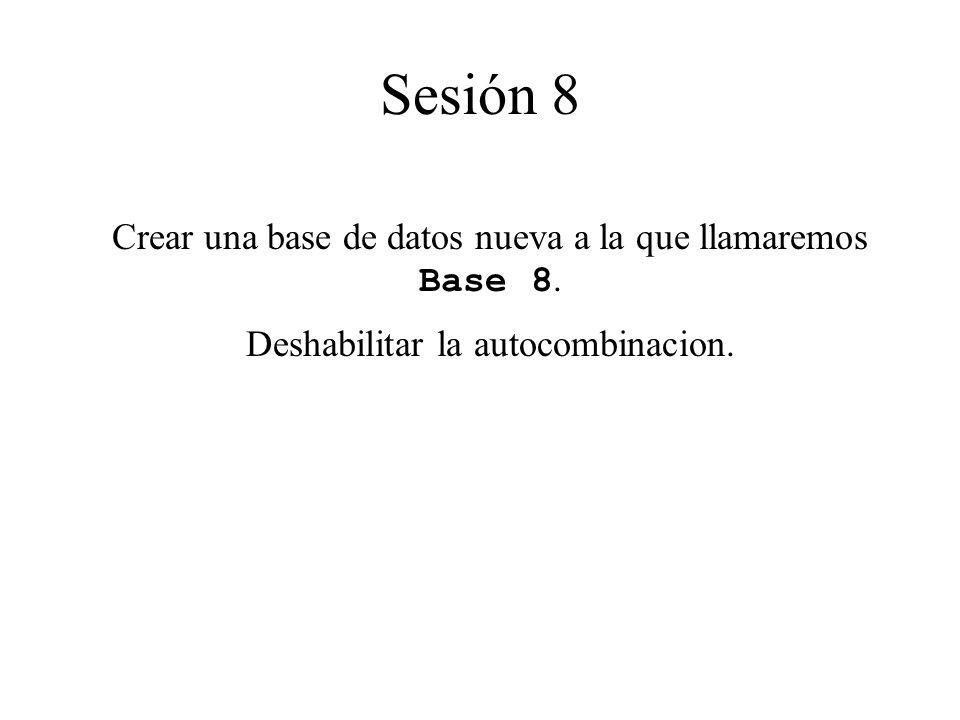 Crear una base de datos nueva a la que llamaremos Base 8. Deshabilitar la autocombinacion. Sesión 8