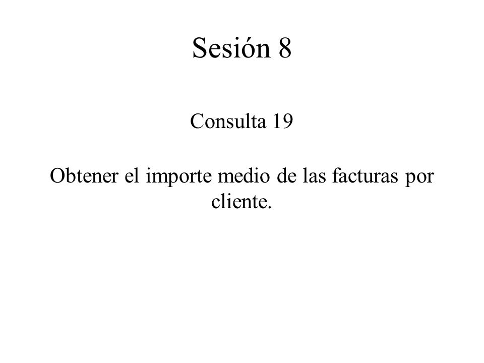 Consulta 19 Obtener el importe medio de las facturas por cliente. Sesión 8