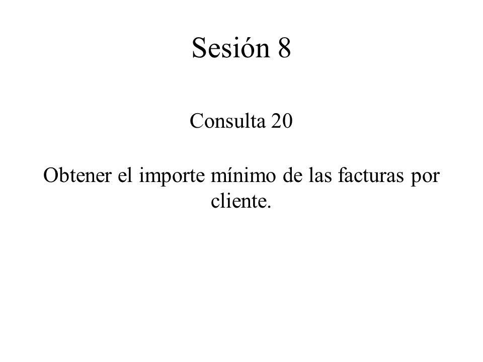Consulta 20 Obtener el importe mínimo de las facturas por cliente. Sesión 8