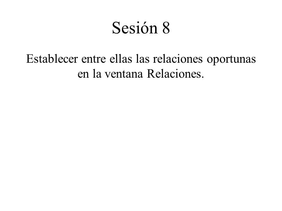 Sesión 8 Establecer entre ellas las relaciones oportunas en la ventana Relaciones.
