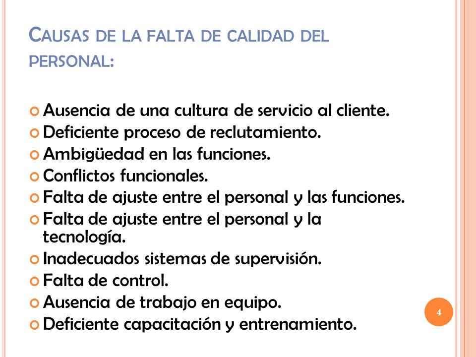 C AUSAS DE LA FALTA DE CALIDAD DEL PERSONAL : Ausencia de una cultura de servicio al cliente. Deficiente proceso de reclutamiento. Ambigüedad en las f