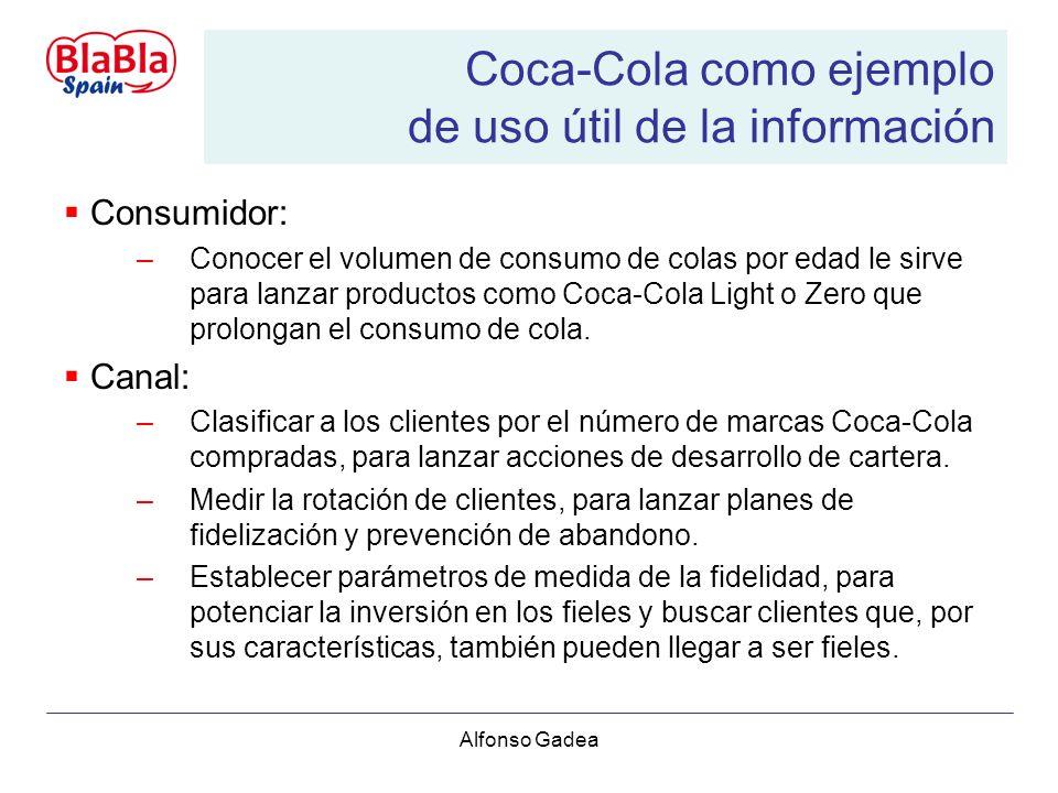Alfonso Gadea Coca-Cola como ejemplo de uso útil de la información Consumidor: –Conocer el volumen de consumo de colas por edad le sirve para lanzar productos como Coca-Cola Light o Zero que prolongan el consumo de cola.