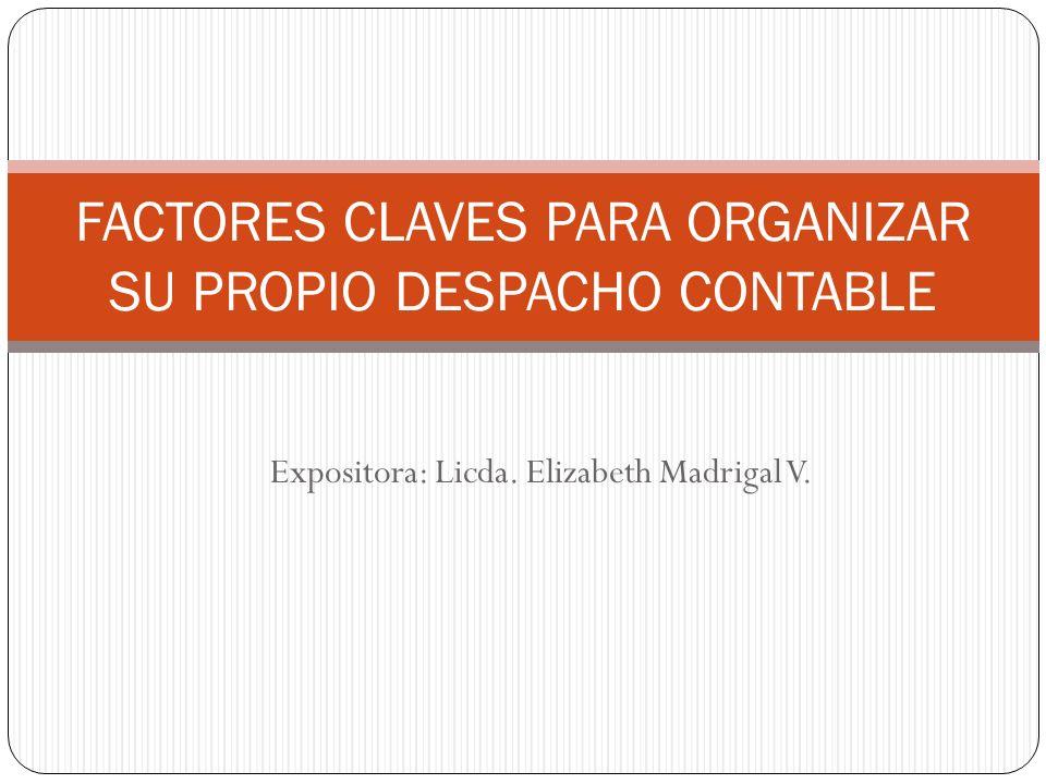 FACTORES CLAVES PARA ORGANIZAR SU PROPIO DESPACHO CONTABLE Expositora: Licda. Elizabeth Madrigal V.