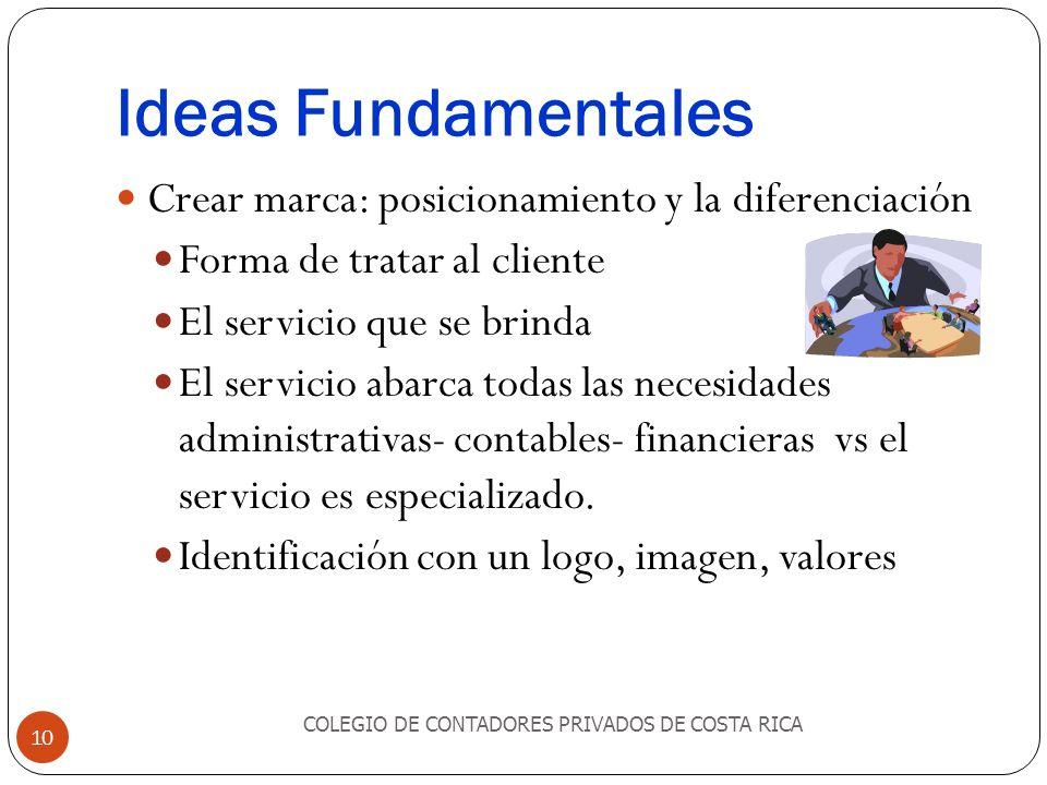 Ideas Fundamentales COLEGIO DE CONTADORES PRIVADOS DE COSTA RICA 10 Crear marca: posicionamiento y la diferenciación Forma de tratar al cliente El ser