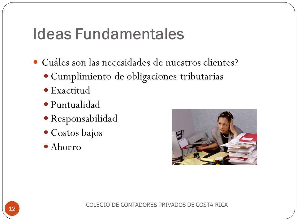 Ideas Fundamentales COLEGIO DE CONTADORES PRIVADOS DE COSTA RICA 12 Cuáles son las necesidades de nuestros clientes? Cumplimiento de obligaciones trib